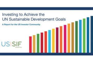US SIF Foundation Releases Report-Investing to Advance UN Sustainable Development Goals