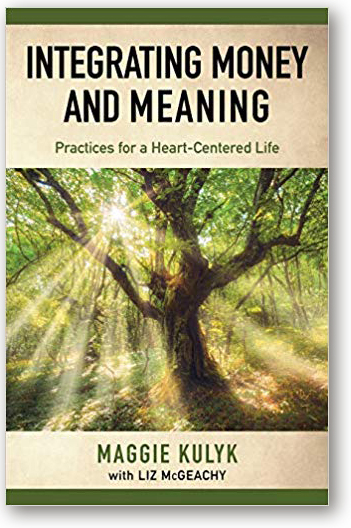 Integrating Money and Meaning - Practices for a Heart-Centered Life by Maggie Kulyk